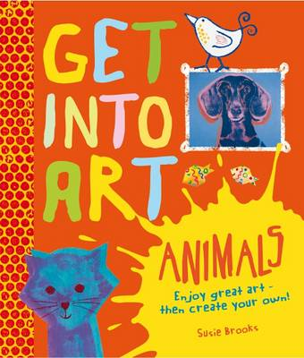 Get into Art - Animals Discover Great Art - and Create Your Own! by Susie Brooks
