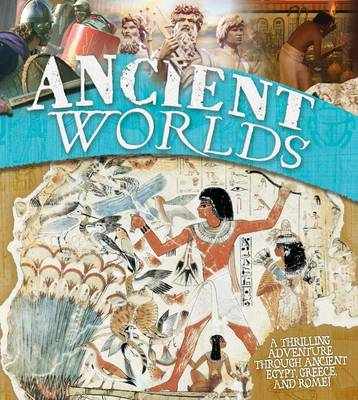Ancient Worlds A Thrilling Adventure Through Ancient Egypt, Greece and Rome by Kingfisher