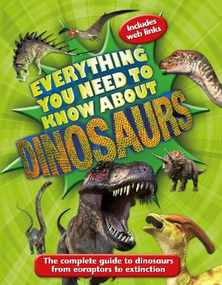Everything You Need to Know About Dinosaurs The Complete Guide to Dinosaurs from Eoraptors to Extinction by Dougal Dixon, Kingfisher