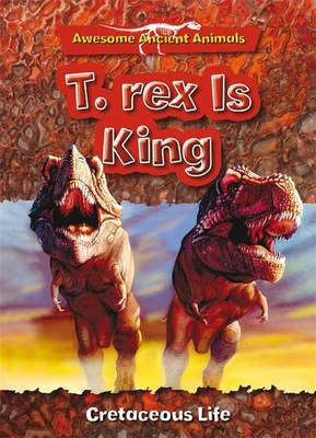 T. Rex is King: Cretaceous Life by Dougal Dixon
