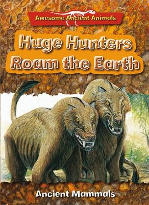 Huge Hunters Roam the Earth: Ancient Mammals by Dougal Dixon