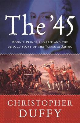 The '45 Bonnie Prince Charlie and the Untold Story of the Jacobite Rising by Christopher Duffy