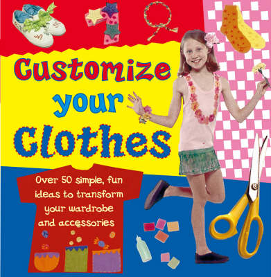 Customize Your Clothes Over 50 Simple, Fun Ideas to Transform Your Wardrobe and Accessories by Molly Perham