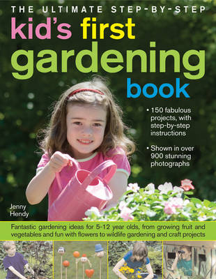 The Ultimate Step-by-step Kid's First Gardening Book Fantastic Gardening Ideas for 5-12 Year Olds, from Growing Fruit and Vegetables to Wildlife Gardening and Craft Projects by Jenny Hendy