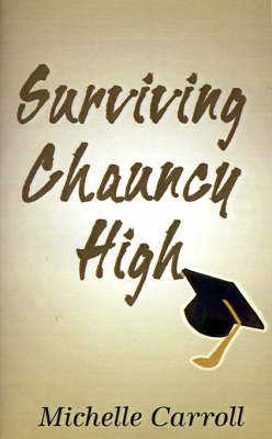 Surviving Chauncy High Adventures in Education in the 90's: Revelations of a High School Student by Michelle Carroll