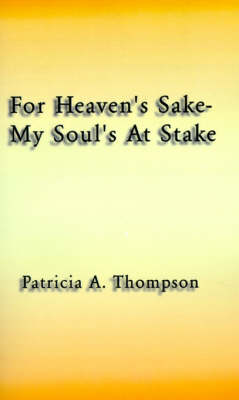 For Heaven's Sake-My Soul's at Stake by Patricia A Thompson