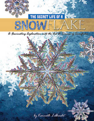 The Secret Life of a Snowflake An Up-close Look at the Art and Science of Snowflakes by Kenneth Libbrecht