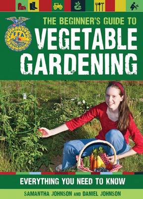 The Beginner's Guide to Vegetable Gardening Everything You Need to Know by Daniel Johnson, Samantha Johnson