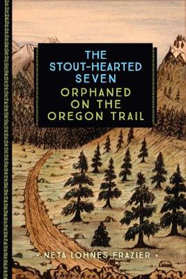 The Stout-Hearted Seven Orphaned on the Oregon Trail by Neta Lohnes Frazier