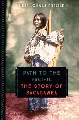 Path to the Pacific The Story of Sacagawea by Neta Lohnes Frazier