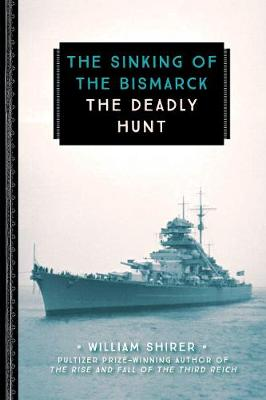 The Sinking of the Bismarck The Deadly Hunt by William L. Shirer