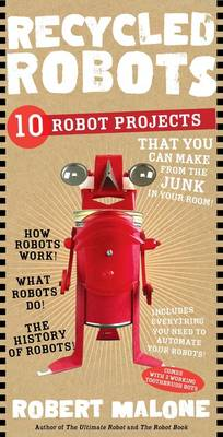 Recycled Robots 10 Robot Projects That You Can Make from the Junk in Your Room by Robert Malone