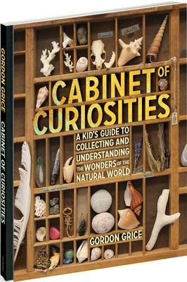 Cabinet of Curiosities A Kid's Guide to Collecting and Understanding the Wonders of the Natural World by Gordon Grice