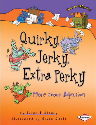 Quirky, Jerky, Extra Perky More About Adjectives by Brian P. Cleary
