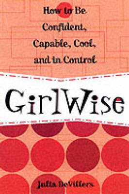 Girlwise How to be Confident, Capable, Cool and in Control by Julia DeVilliers