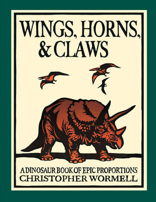 Wings, Horns, and Claws A Dinosaur Book of Epic Proportions by Christopher Wormell