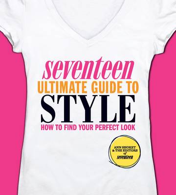 Seventeen Ultimate Guide to Style How to Find Your Perfect Look by Ann Shoket, Seventeen
