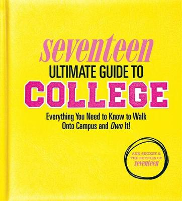 Seventeen Ultimate Guide to College Everything You Need to Know to Walk Onto Campus and Own It! by Ann Shoket, Editors of Seventeen Magazine