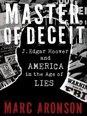 Master of Deceit J. Edgar Hoover and America in the Age of Lies by Marc Aronson
