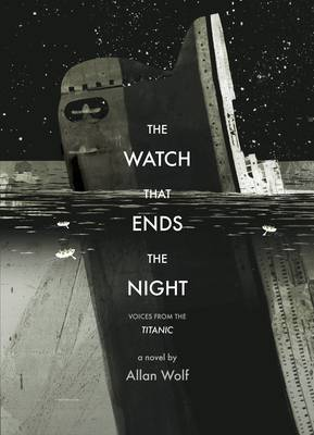 The Watch That Ends the Night: Voices from the Titanic by Allan Wolf