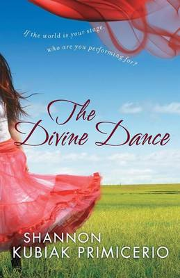 The Divine Dance If the World is Your Stage, Who are You Performing For? by Shannon Kubiak Primicerio