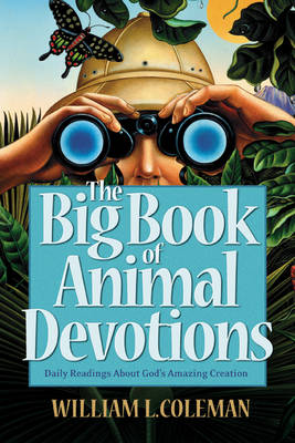 The Big Book of Animal Devotions Daily Readings About God's Amazing Creation by William L. Coleman