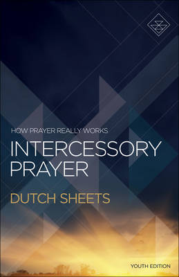 Intercessory Prayer How Prayer Really Works by Dutch Sheets