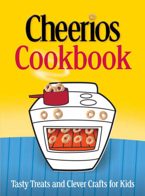 The Cheerios Cookbook Tasty Treats and Clever Crafts for Kids by Betty Crocker