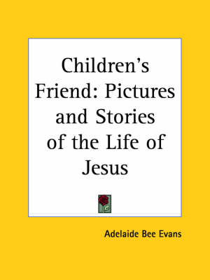 Children's Friend: Pictures and Stories of the Life of Jesus (1911) Pictures and Stories of the Life of Jesus by Adelaide Bee Evans