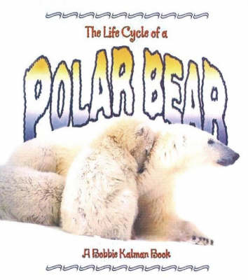 The Life Cycle of a Polar Bear by Rebecca Sjonger, Bobbie Kalman