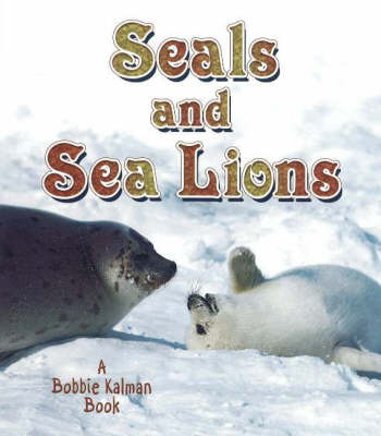 Seals and Sea Lions by John Crossingham, Bobbie Kalman