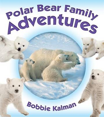 Polar Bear Family Adventures by Bobbie Kalman
