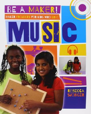 Maker Projects for Kids Who Love Music by Rebecca Sjonger