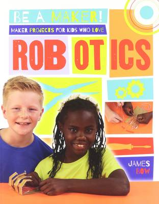 Maker Projects for Kids Who Love Robotics by James Bow