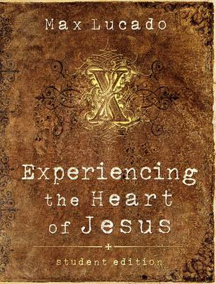 Experiencing the Heart of Jesus Student Edition by Max Lucado