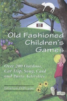 Old Fashioned Children's Games Over 200 Outdoors, Car Trip, Song, Card and Party Activities by Sharon O'Bryan