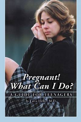 Pregnant! What Can I Do? - A Guide for Teenagers by Tania Heller