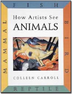 How Artists See Animals Mammal Fish Bird Reptile by Colleen Carroll