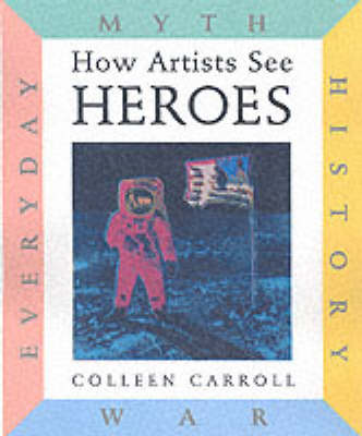 How Artists See Heroes Myth, History, War, Everyday by Colleen Carroll