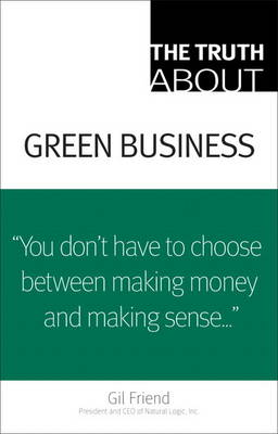 The Truth About Green Business by Gil Friend