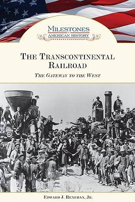 The Transcontinental Railroad The Gateway to the West by Edward J., Jr. Renehan
