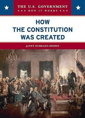 How the Constitution Was Created by Janet Hubbard-Brown