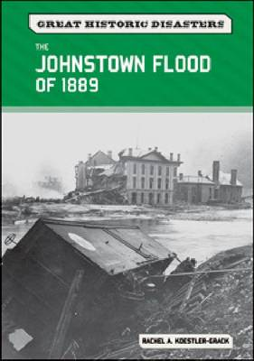 The Johnstown Flood of 1889 by Rachel A. Koestler-Grack