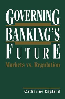 Governing Banking's Future: Markets vs. Regulation by Catherine England