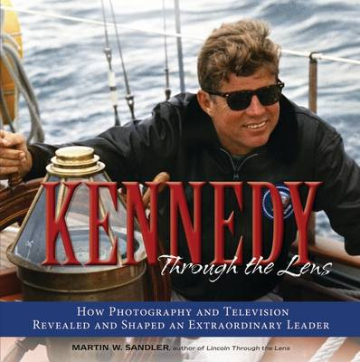 Kennedy Through the Lens How Photography and Television Revealed and Shaped an Extraordinary Leader by Martin W. Sandler