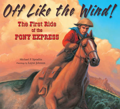 Off Like the Wind! The First Ride of the Pony Express by Michael P. Spradlin