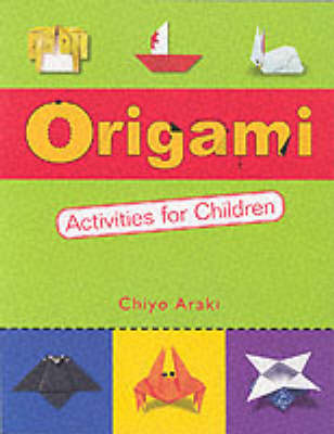 Origami Activities for Children Two Volumes in One by Chiyo Araki