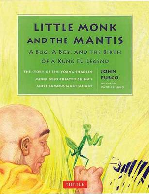 Little Monk and the Mantis Story of the Young Shaoliin Monk Who Created China's Most Famous Martial Art by John Fusco