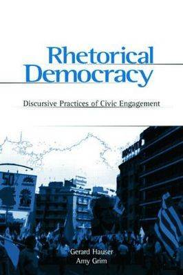 Rhetorical Democracy Discursive Practices of Civic Engagement by Gerard A. Hauser