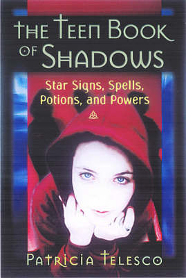 The Teen Book of Shadows Star Signs, Spells, Potions and Powers by Patricia Telesco